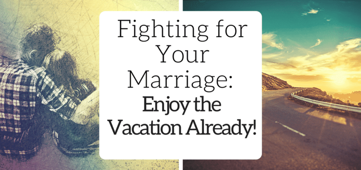 Fighting for Your Marriage- Enjoy the Vacation Already!