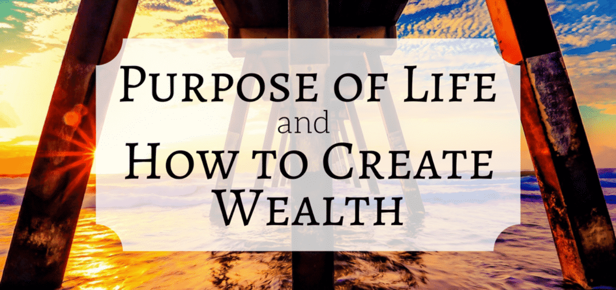 Purpose of Life and How to Create Wealth