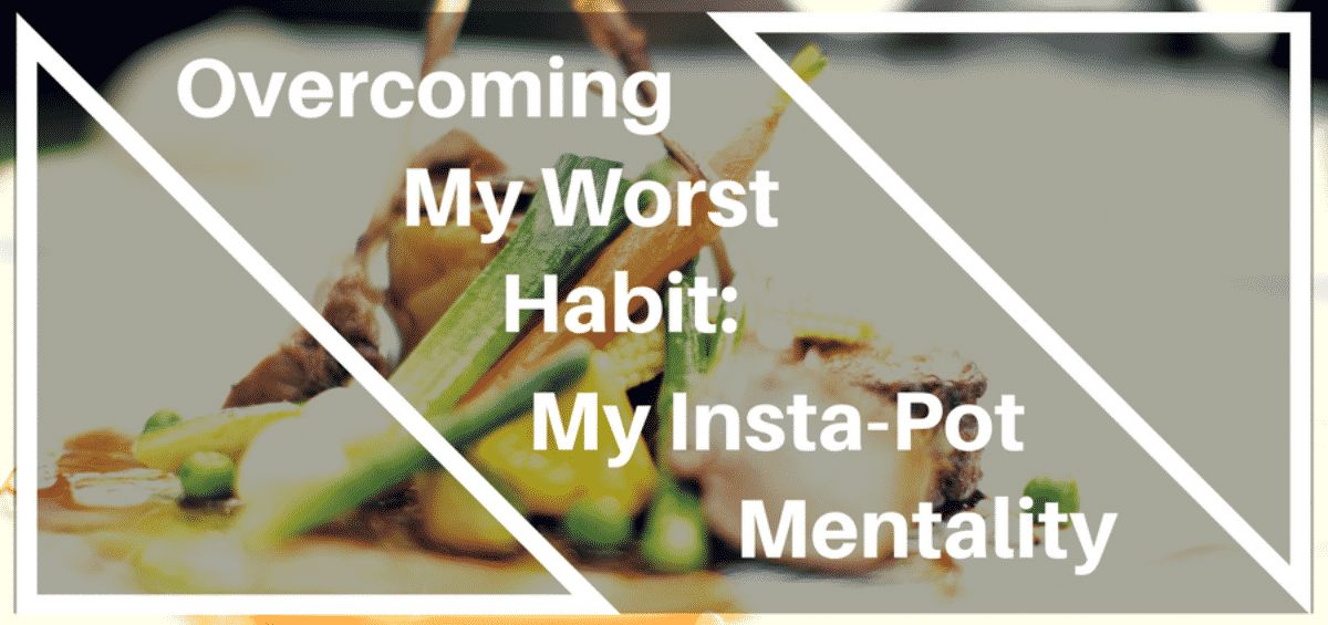 Overcoming bad habits and My Insta-Pot Mentality